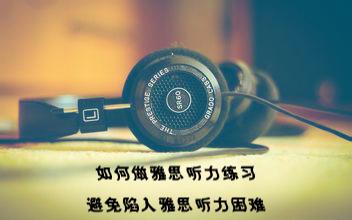 如何做雅思听力练习,如何避免陷入雅思听力困难