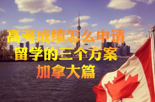 高考成绩怎么申请留学的三个方案-加拿大篇
